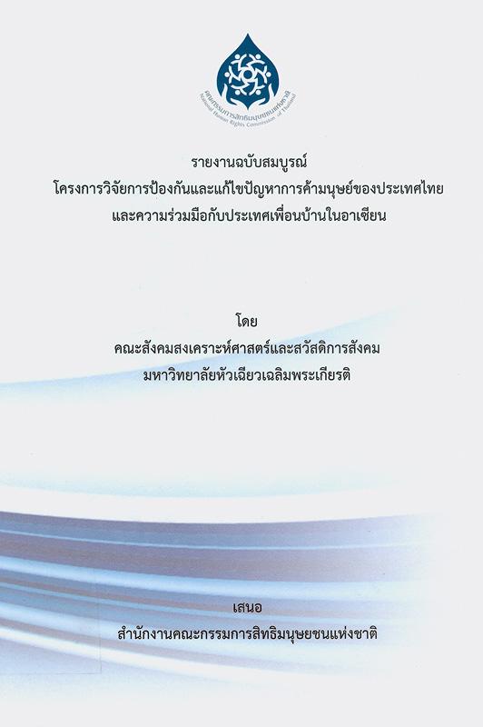 รายงานฉบับสมบูรณ์ โครงการวิจัยการป้องกันและแก้ไขปัญหาการค้ามนุษย์ของประเทศไทย และความร่วมมือกับประเทศเพื่อนบ้านในอาเซียน /จตุรงค์ บุณยรัตนสุนทร, ที่ปรึกษาโครงการวิจัย ; เบญจพร บัวสำลี, สุธาวรรณ ชั้นประเสริฐ, นักวิจัย||โครงการวิจัยการป้องกันและแก้ไขปัญหาการค้ามนุษย์ของประเทศไทย และความร่วมมือกับประเทศเพื่อนบ้านในอาเซียน|Prevention and solution to human trafficking problems in Thailand and its cooperation with neighboring countries in ASEAN