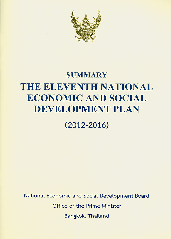 Summary the eleventh national economic and social development plan, (2012-2016) /National Economic and Social Development Board, Office of The Prime Minister||National economic and social development plan.11th (2012-2016) :summary