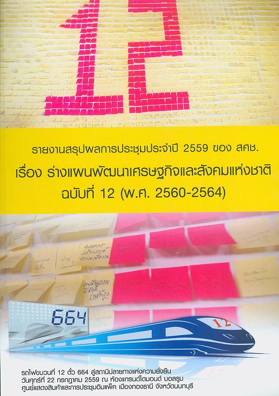 รายงานสรุปผลการประชุมประจำปี 2559 ของ สคช. เรื่อง ร่างแผนพัฒนาเศรษฐกิจและสังคมแห่งชาติ ฉบับที่ 12 (พ.ศ. 2560-2564) /สำนักงานคณะกรรมการพัฒนาการเศรษฐกิจและสังคมแห่งชาติ