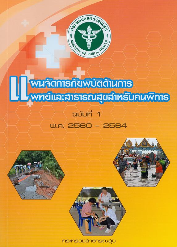 แผนจัดการภัยพิบัติด้านการแพทย์และสาธารณสุขสำหรับคนพิการ ฉบับที่ 1 พ.ศ. 2560 - 2564/คณะกรรมการพัฒนาแผนจัดการภัยพิบัติด้านการแพทย์และสาธารณสุขสำหรับคนพิการ กระทรวงสาธารณสุข