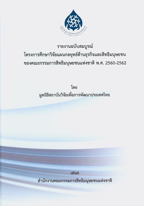 รายงานฉบับสมบูรณ์โครงการศึกษาวิจัยแผนกลยุทธ์ด้านธุรกิจและสิทธิมนุษยชนของคณะกรรมการสิทธิมนุษยชนแห่งชาติ พ.ศ. 2560-2562/มูลนิธิสถาบันวิจัยเพื่อการพัฒนาประเทศไทย ; นณริฏ พิศลยบุตร, หัวหน้าโครงการ ; เดือนเด่น นิคมบริรักษ์, ที่ปรึกษาโครงการ ; จิรวัฒน์ สุริยะโชติชยางกูล, ธิปไตย แสละวงศ์, พิสิษฐ์ วงษ์งามดี, นักวิจัย||โครงการศึกษาวิจัยแผนกลยุทธ์ด้านธุรกิจและสิทธิมนุษยชนของคณะกรรมการสิทธิมนุษยชนแห่งชาติ พ.ศ. 2560-2562
