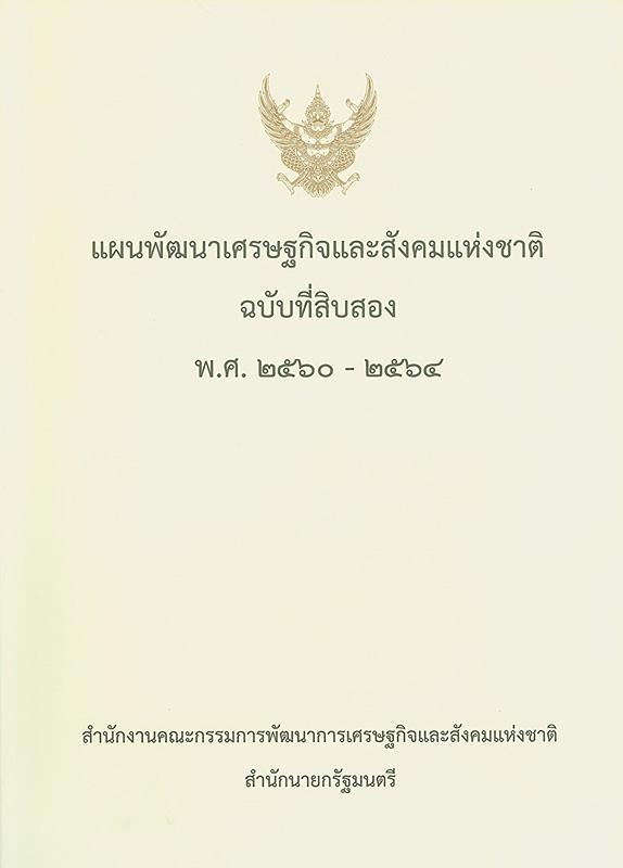 แผนพัฒนาเศรษฐกิจและสังคมแห่งชาติ ฉบับที่สิบสอง พ.ศ. 2560-2564 /สำนักงานคณะกรรมการพัฒนาการเศรษฐกิจและสังคมแห่งชาติ สำนักนายกรัฐมนตรี||แผนพัฒนาเศรษฐกิจและสังคมแห่งชาติ ฉบับที่ 12