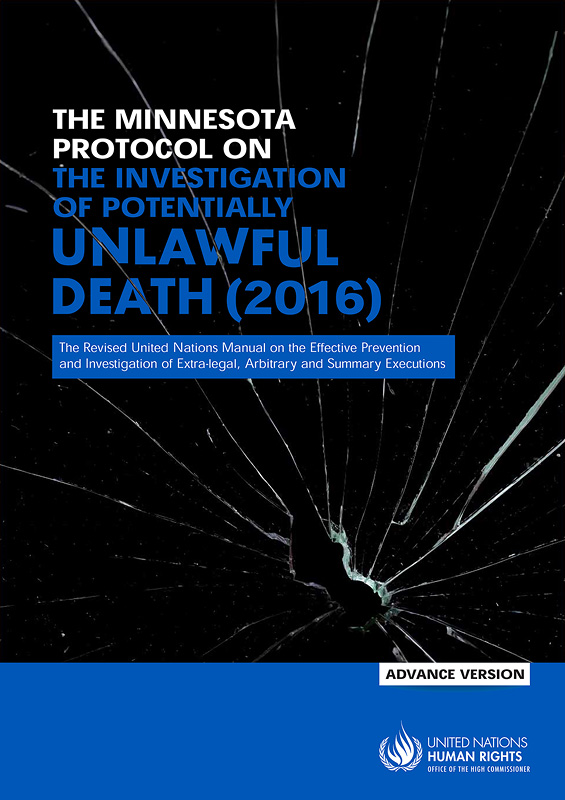 Minnesota Protocol on the Investigation of Potentially Unlawful Death (2016) :Revision of the United Nations manual on the effective prevention and investigation of extra-legal, arbitrary and summary executions/