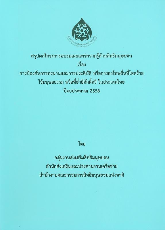 สรุปผลโครงการอบรมเผยแพร่ความรู้ด้านสิทธิมนุษยชน เรื่อง การป้องกันการทรมานและการประติบัติ หรือการลงโทษอื่นที่โหดร้ายไร้มนุษยธรรม หรือที่ย่ำยีศักดิ์ศรีในประเทศไทย ปีงบประมาณ 2558 /กลุ่มงานส่งเสริมสิทธิมนุษยชน สำนักส่งเสริมและประสานงานเครือข่าย สำนักงานคณะกรรมการสิทธิมนุษยชนแห่งชาติ