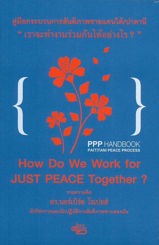 คู่มือกระบวนการสันติภาพชายแดนใต้/ปาตานี เราจะทำงานร่วมกันได้อย่างไร?/ฟารีดา ปันจอร์, บรรณาธิการ||เอกสารรวบรวมแนวคิด ทฤษฎี บทเรียน และตัวแบบการสร้างสันติภาพในบริบท 'ชายแดนใต้/ปาตานี' ในห้วงเวลา 3 ปี (2555-2557)|Pattani peace process handbook : How do we work for just peace together?