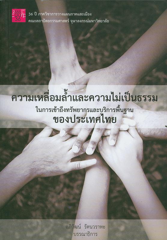 ความเหลื่อมล้ำและความไม่เป็นธรรม ในการเข้าถึงทรัพยากรและบริหารพื้นฐานของประเทศไทย/อภิวัฒน์ รัตนวราหะ, บรรณาธิการ||ในการเข้าถึงทรัพยากรและบริหารพื้นฐานของประเทศไทย