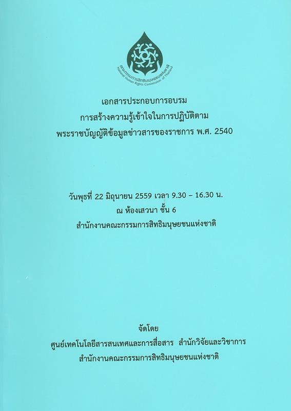 เอกสารประกอบการอบรม การสร้างความรู้เข้าใจในการปฏิบัติตามพระราชบัญญัติข้อมูลข่าวสารของราชการ พ.ศ. 2540 :วันพุธที่ 22 มิถุนายน 2559 เวลา 9.30-16.30 น. ณ ห้องเสวนา ชั้น 6 สำนักงานคณะกรรมการสิทธิมนุษยชนแห่งชาติ /ศูนย์เทคโนโลยีสารสนเทศและการสื่อสาร สำนักวิจัยและวิชาการ สำนักงานคณะกรรมการสิทธิมนุษยชนแห่งชาติ||การสร้างความรู้เข้าใจในการปฏิบัติตามพระราชบัญญัติข้อมูลข่าวสารของราชการ พ.ศ. 2540||การอบรมการสร้างความรู้เข้าใจในการปฏิบัติตามพระราชบัญญัติข้อมูลข่าวสารของราชการ พ.ศ. 2540(2559 :กรุงเทพฯ)