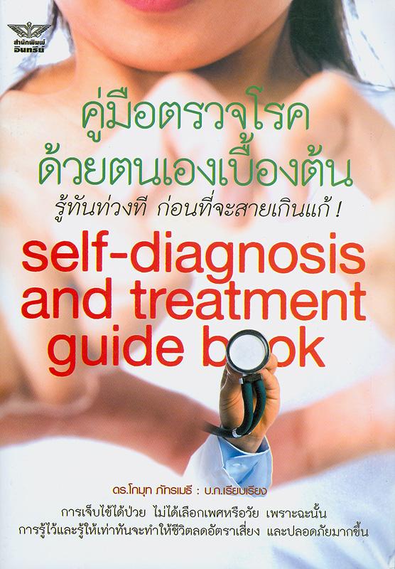 คู่มือตรวจโรคด้วยตนเองเบื้องต้นรู้ทันท่วงทีก่อนที่จะสายเกินแก้! /โกมุท ภัทราเมธี, บรรณาธิการ||Self-diagnosis and treatment guide book