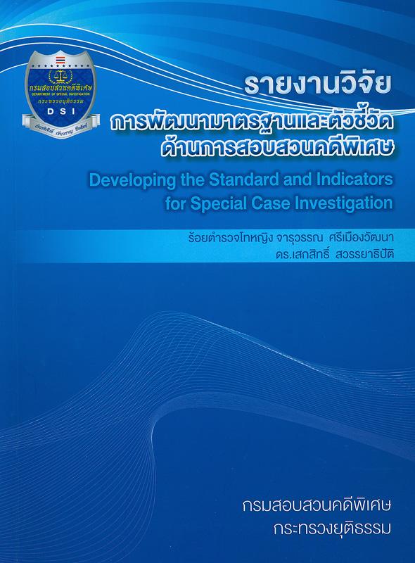 รายงานวิจัยการพัฒนามาตรฐานและตัวชี้วัดด้านการสอบสวนคดีพิเศษ/จารุวรรณ ศรีเมืองวัฒนา, เสกสิทธิ์ สวรรยาธิปัติ  Developing the standard and indicators for spacial case investigative
