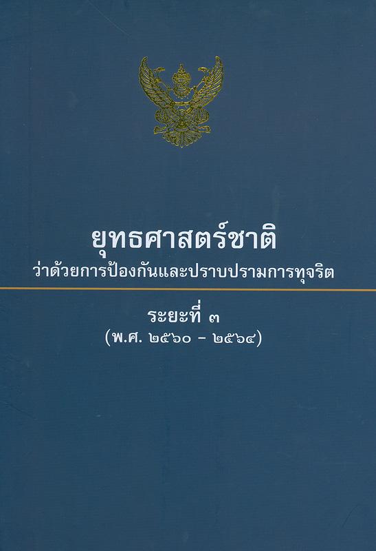 ยุทธศาสตร์ชาติว่าด้วยการป้องกันและปราบปรามการทุจริต :ระยะที่ 3 (พ.ศ. 2560-2564)/คณะกรรมการป้องกันและปราบปรามการทุจริตแห่งชาติ