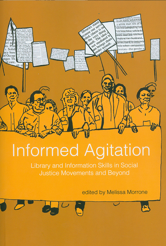 Informed agitation :library and information skills in social justice movements and beyond /edited by Melissa Morrone