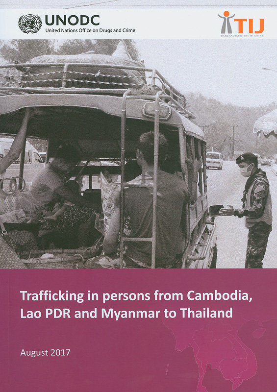 Trafficking in persons from Cambodia, Lao PDR, and Myanmar to Thailand Bangkok/United Nations Office on Drugs and Crime (UNODC), Thailand Institute of Justice (TIJ).
