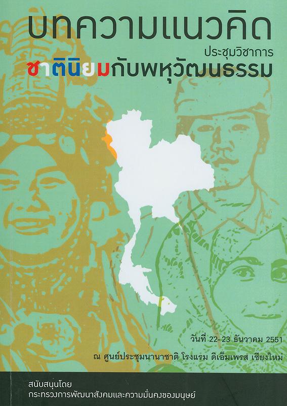 บทความแนวคิด :ประชุมวิชาการ ชาตินิยมกับพหุวัฒนธรรม||ชาตินิยมกับพหุวัฒนธรรม|บทความแนวคิด ประชุมวิชาการ ชาตินิยมกับพหุวัฒนธรรม วันที่ 22-23 ธันวาคม 2551 ณ ศูนย์ประชุมนานาชาติ โรงแรมดิเอ็มเพรส เชียงใหม่ |บทความแนวความคิด ประชุมวิชาการ ชาตินิยมกับพหุวัฒนธรรม||การประชุมวิชาการ ชาตินิยมกับพหุวัฒนธรรม :(2551 :เชียงใหม่)
