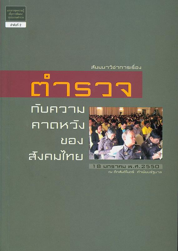 สัมมนาวิชาการเรื่องตำรวจกับความคาดหวังของสังคมไทย :18 มกราคม 2550 ณ ตึกสันติไมตรี ทำเนียบรัฐบาล /สำนักงานเลขานุการคณะกรรมการพัฒนาระบบงานตำรวจ ; บรรณาธิการ กิตติพงษ์ กิตยารักษ์||สัมมนาวิชาการเรื่องตำรวจกับความคาดหวังของสังคมไทย วันพฤหัสบดีที่ 18 มกราคม 2550 ณ ตึกสันติไมตรี ทำเนียบรัฐบาล ||เอกสารชุดความรู้เพื่อการพัฒนาระบบงานตำรวจ ;ลำดับที่ 2