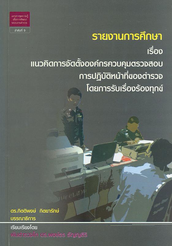 รายงานการศึกษาเรื่องแนวคิดการจัดตั้งองค์กรควบคุมตรวจสอบการปฏิบัติหน้าที่ของตำรวจโดยการรับเรื่องร้องทุกข์ /พงษ์ธร ธัญญสิริ ; กิตติพงษ์ กิตยารักษ์, บรรณาธิการ||เอกสารชุดความรู้เพื่อการพัฒนาระบบงานตำรวจ ;ลำดับที่ 9