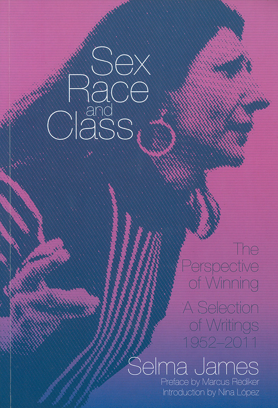Sex, race and class, the perspective of winning :a selection of writings 1952-2011 /Selma James ; preface by Marcus Rediker ; introduction by Nina López