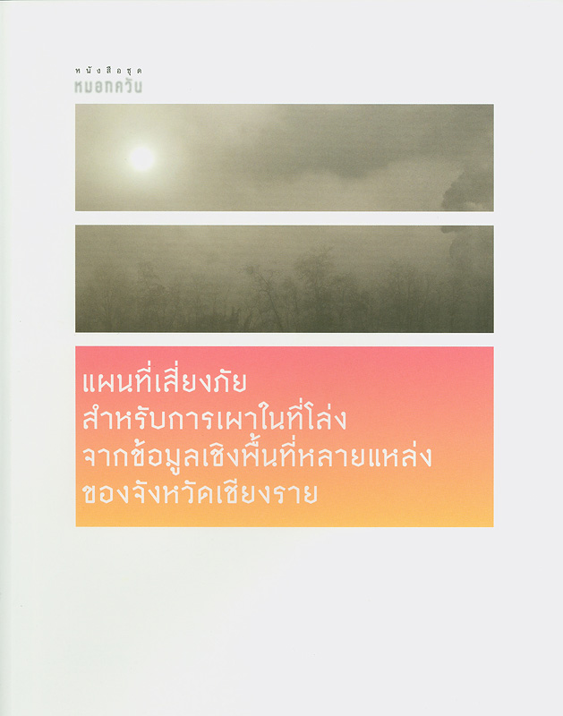 รายงานวิจัยฉบับสมบูรณ์แผนที่เสี่ยงภัยสำหรับการเผาในที่โล่งจากข้อมูลเชิงพื้นที่หลายแหล่งของจังหวัดเชียงราย /คณะผู้วิจัย นิอร สิริมงคลเลิศกุล, ศราวุฒิ พงษ์ลี้รัตน์||หนังสือชุดหมอกควัน