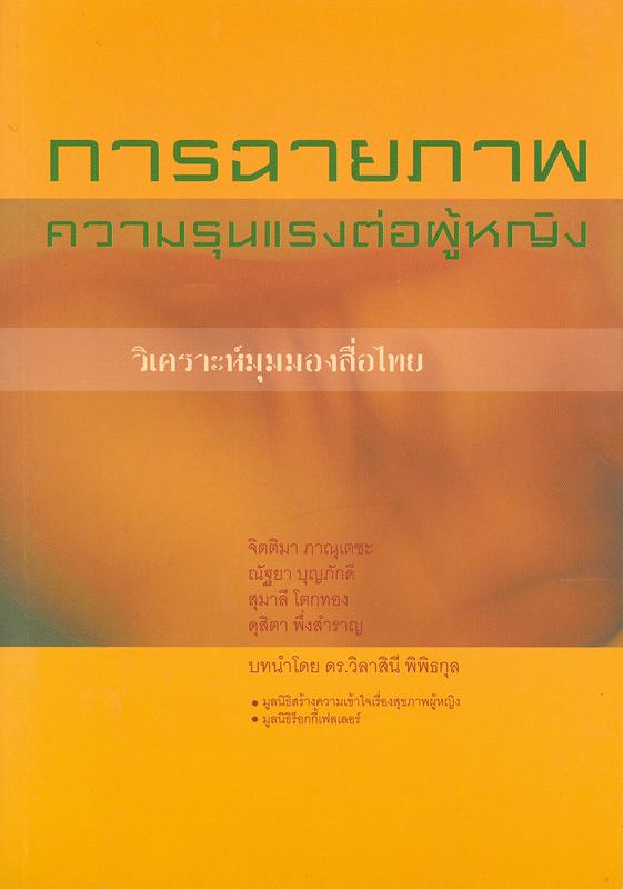 การฉายภาพความรุนแรงต่อผู้หญิง :วิเคราะห์มุมมองสื่อไทย /จิตติมา ภานุเตชะ...[และคนอื่นๆ]