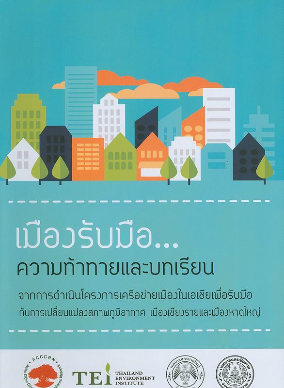 เมืองรับมือ...ความท้าทายและบทเรียนจากการดำเนินโครงการเครือข่ายเมืองในเอเชีย เพื่อรับมือกับการเปลี่ยนแปลงสภาพภูมิอากาศ เมืองเชียงรายและเมืองหาดใหญ่ /โครงการเครือข่ายเมืองในเอเชียเพื่อรับมือกับการเปลี่ยนแปลงสภาพภูมิอากาศ