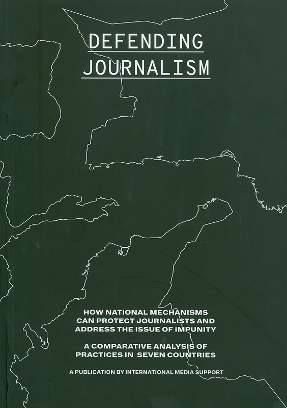 Defending journalism :How national mechanisms can protect journalists and address the issue of impunity, a comparative analysis of practices in seven countries/Elisabeth Witchel, Esben Q. Harboe, editors