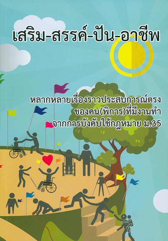 เสริม-สรรค์-ปัน-อาชีพ /แผนงานวิชาการเพื่อการพัฒนาคุณภาพชีวิตคนพิการด้านเศรษฐกิจและสังคม สถาบันสร้างเสริมสุขภาพคนพิการ, มูลนิธิสร้างสรรค์สังคมและสุขภาวะ, สำนักงานกองทุนสนับสนุนการสร้างเสริมสุขภาพ||เสริม-สรรค์-ปัน-อาชีพ : หลากหลายเรื่องราวประสบการณ์ตรงของคน (พิการ) ที่มีงานทำจากการบังคับใช้กฎหมาย ม.35