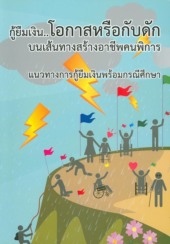 กู้ยืมเงิน...โอกาสหรือกับดักบนเส้นทางสร้างอาชีพคนพิการ /แผนงานวิชาการเพื่อการพัฒนาคุณภาพชีวิตคนพิการด้านเศรษฐกิจและสังคม สถาบันสร้างเสริมสุขภาพคนพิการ, มูลนิธิสร้างสรรค์สังคมและสุขภาวะ, สำนักงานกองทุนสนับสนุนการสร้างเสริมสุขภาพ
