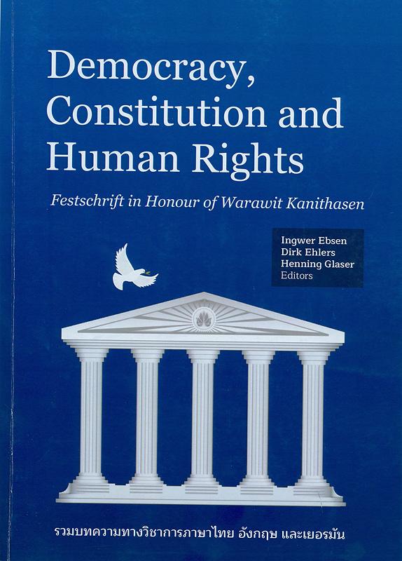 Democracy, constitution and human rights /Ingwer Ebsen, Dirk Ehlers and Henning Glaser, Editors||Democracy, constitution and human rights : festschrift in honour of Warawit Kanithasen|รวมบทความวิชาการในวาระ 70 ปี วรวิทย์ กนิษฐะเสน|ประชาธิปไตย รัฐธรรมนูญ และสิทธิมนุษยชน : รวมบทความทางวิชาการภาษาไทย อังกฤษ และเยอรมัน