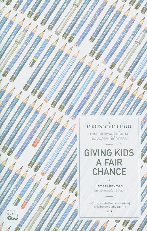 ก้าวแรกที่เท่าเทียม /James J. Heckman ; สำนักงานส่งเสริมสังคมแห่งการเรียนรู้และคุณภาพเยาวชน, แปล||Giving kids a fair chance