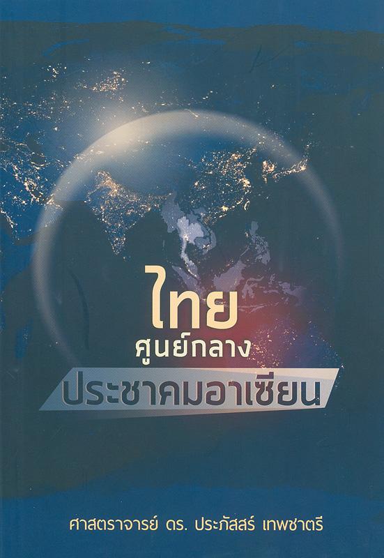 ไทย :ศูนย์กลางประชาคมอาเซียน /ประภัสสร์ เทพชาตรี