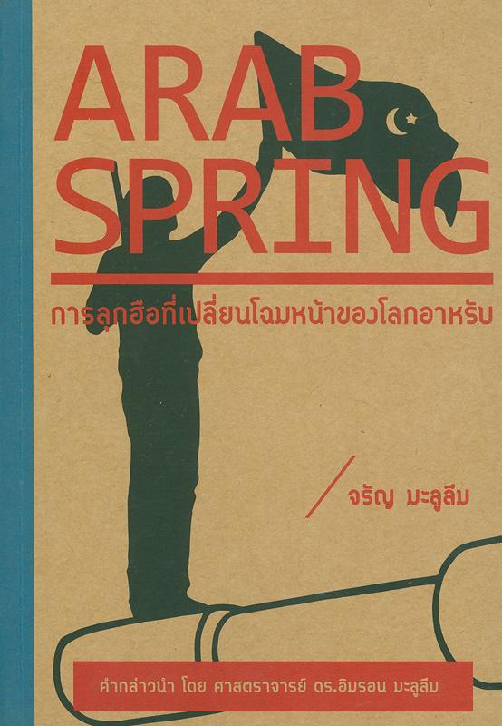 Arab spring :การลุกฮือที่เปลี่ยนโฉมหน้าของโลกอาหรับ /จรัญ มะลูลีม||อาหรับสปริง : การลุกฮือที่เปลี่ยนโฉมหน้าของโลกอาหรับ