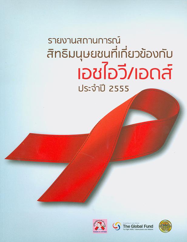 รายงานสถานการณ์สิทธิมนุษยชนที่เกี่ยวข้องกับเอชไอวี/เอดส์ในประเทศไทย ประจำปี 2555 /มูลนิธิศูนย์คุ้มครองสิทธิด้านเอดส์